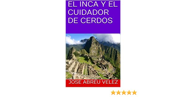Amazon.com: EL INCA Y EL CUIDADOR DE CERDOS (Spanish Edition) eBook: JOSE ABREU VELEZ: Kindle Store
