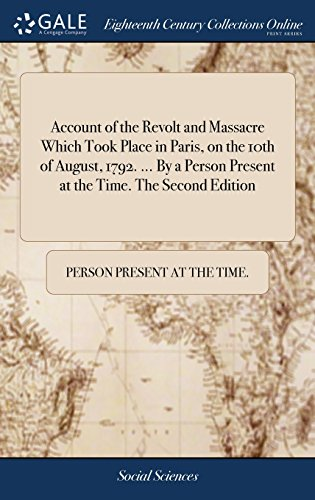 Account of the Revolt and Massacre Which Took Place in Paris, on the 10th of August, 1792. ... By a Person Present at the Time. The Second Edition