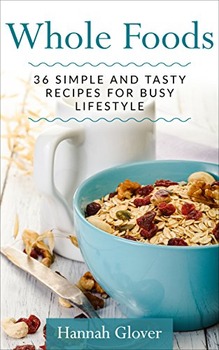 Whole foods: 36 Simple And Tasty Recipes For Busy Lifestyle (Whole Foods, Whole Food Recipes, Whole Foods Diet, Free Bonus) by Hannah Glover