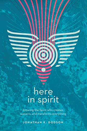 (Here in Spirit: Knowing the Spirit Who Creates, Sustains, and Transforms Everything )
