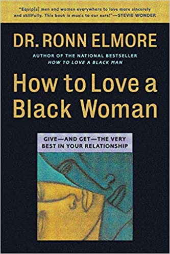 How To Love A Black Woman Give And Get The Very Best In Your Relationship Elmore Ronn 9780446675109 Amazon Com Books