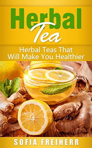 Herbal Tea: Herbal Teas That Will Make You Healthier by Sofia  Freiherr