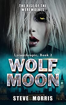 Wolf Moon: The Rise of the Werewolves (Lycanthropic Book 2) by [Morris, Steve]