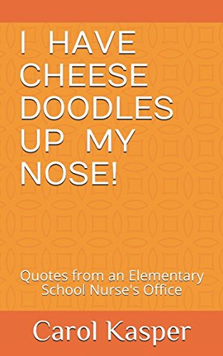 (I Have Cheese Doodles Up My Nose!: Quotes from an Elementary School Nurse's Office)