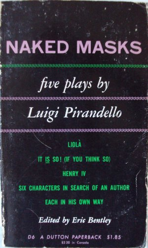 NAKED MASKS:  FIVE PLAYS BY LUIGI PIRANDELLO.  LIOLA, IT IS SO! (IF YOU THINK SO), HENRY IV, SIX CHARACTERS IN SEARCH OF AN AUTHOR, EACH IN HIS OWN WAY.