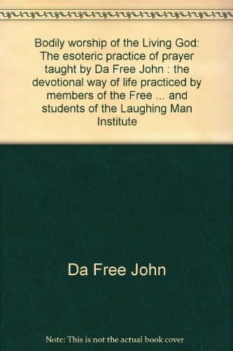 Bodily worship of the Living God: The esoteric practice of prayer taught by Da Free John : the devotional way of life practiced by members of the Free ... and students of the Laughing Man Institute