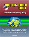 The Two-Headed Eagle: Faces of Russian Foreign Policy - History of Actions in the Near Abroad of Central and Eastern Europe, Stalin through the Cold War to Vladimir Putin, Restoring Regional Hegemony