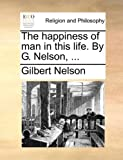 The Happiness of Man in This Life by G Nelson, Gilbert Nelson, 1170007724