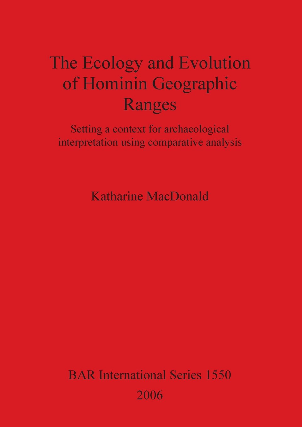 The Ecology and Evolution of Hominin Geographic Ranges: Setting a context for archaeological interpretation using  comparative analysis (BAR International Series)