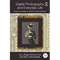 Digital Photography and Everyday Life: Empirical Studies on Material Visual Practices (Routledge Studies in European Communication Research and Education Book 10)