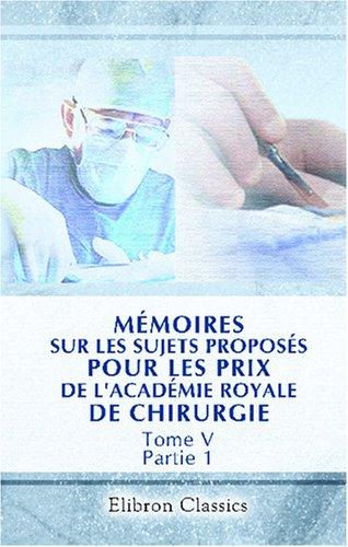 Download Mémoires sur les sujets proposés pour les prix de l'Académie royale de chirurgie: Tome 5. Partie 1 (French Edition) pdf epub