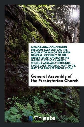 Download Memoranda Concerning Sheldon Jackson and the Moderatorship of the 109th General Assembly of the Presbyterian Church in the United States of America. ... May 20-28, 1897. For Private Circulation PDF