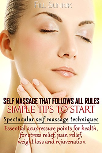 Self Massage.That Follows all Rules. Simple Tips to Start(+ Gift Inside).: Spectacular Self Massage Techniques. Essential Acupressure Points for Health, for Stress relief, Pain rel