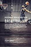 Erschaffe den ultimativen Basketballer: Lerne die Geheimnisse und Tricks kennen, die von den besten Profi-Basketballspielern und ihren Trainern ... mentale Stärke zu verbessern (German Edition)