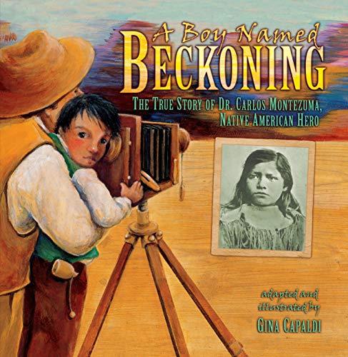 (A Boy Named Beckoning: The True Story of Dr. Carlos Montezuma, Native American Hero)