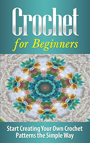 Crochet: Crochet for Beginners: Start Creating Your Own Crochet Patterns the Simple Way - Crochet: Crochet Patterns: Crocheting:: Crochet for Beginners ... Cross Stitching, Crochet for Beginners)