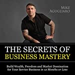 The Secrets of Business Mastery: Build Wealth, Freedom and Market Domination for Your Service Business in 12 Months or Less | Mike Agugliaro