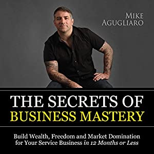 The Secrets of Business Mastery: Build Wealth, Freedom and Market Domination for Your Service Business in 12 Months or Less Audiobook