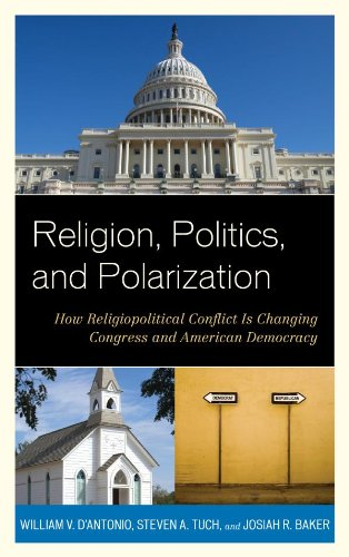 William V. D'Antonio - Religion, Politics, and Polarization: How Religiopolitical Conflict Is Changing Congress and American Democracy