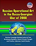 Russian Operational Art in the Russo-Georgian War of 2008 - Decisive Campaign Gaining Control of Two Breakaway Republics, Roots of Soviet Thought and Practice, Cyberwar, South Ossetia