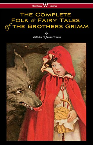 The Complete Folk & Fairy Tales of the Brothers Grimm (Wisehouse Classics - The Complete and Authoritative Edition) -