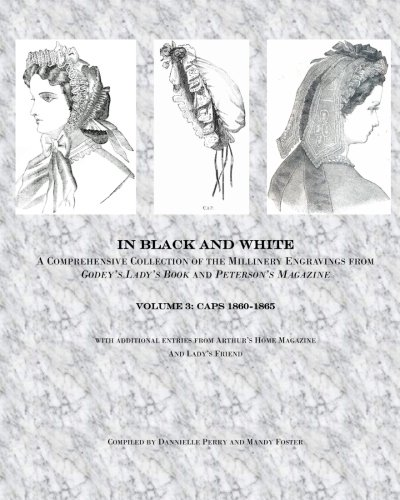 In Black and White: Caps: a comprehensive look at the millinery engravings of caps from Godey's Lady's Book and Peterson's Magazine 1860-1865. (Volume 3)
