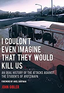 Book Cover: I Couldn't Even Imagine That They Would Kill Us: An Oral History of the Attacks Against the Students of Ayotzinapa