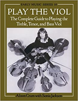 Play the Viol: The Complete Guide to Playing the Treble, Tenor, and Bass Viol (Oxford Early Music Series)