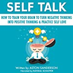 Self Talk: How to Train Your Brain to Turn Negative Thinking into Positive Thinking & Practice Self Love | Aston Sanderson
