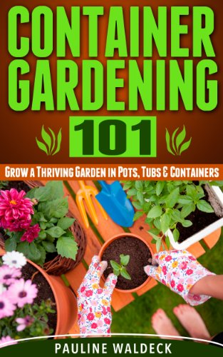 Container Gardening 101: Grow a Thriving Garden in Pots, Tubs & Containers (Gardening For Beginners, Gardening Books, Container Gardening, Vertical Gardening, ... Square Foot Gardening, Apartment Gardening)