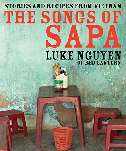 The Songs of Sapa: Stories and Recipes from Vietnam by Luke Nguyen