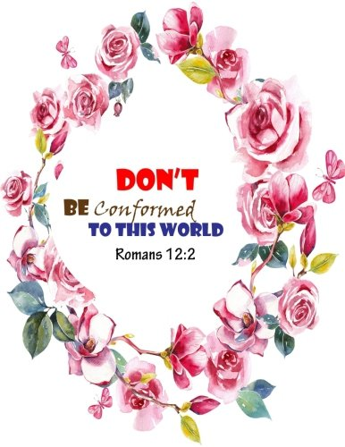Romans 12:2 Dont Be Conformed To This World: Bible Verse Quote Cover Composition Large Christian Gift Journal  Notebook To Write In. For Men, Women ... Paperback (Ruled Large Journals) (Volume 13) (Don T Be Conformed To This World)