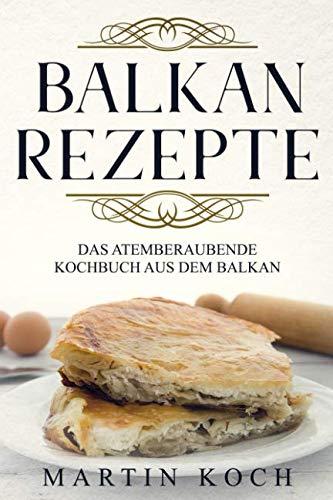 BALKAN REZEPTE , DAS ATEMBERAUBENDE KOCHBUCH AUS DEM BALKAN. (German Edition) by Martin Koch
