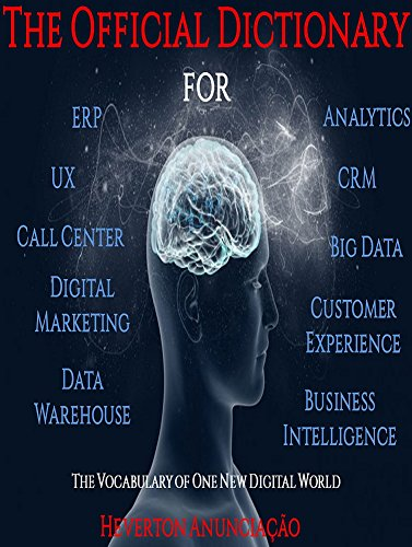 The Official Dictionary for ERP, CRM, UX, Business Intelligence, Data Warehouse, Analytics, Big Data, Customer Experience, Call Center and Digital Marketing: The Vocabulary of One New Digital - Service Warehouse Call Customer