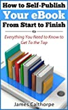 How to Self-Publish Your eBook From Start to Finish; Everything You Need to Know to Get to The Top