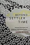 "Mark Rifkin, ""Beyond Settler Time: Temporal Sovereignty and Indigenous Self-Determination"" (Duke UP, 2017)"