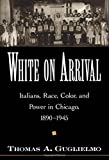 img - for White on Arrival: Italians, Race, Color, and Power in Chicago, 1890-1945 by Thomas A. Guglielmo (2004-09-30) book / textbook / text book