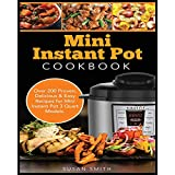 Mini Instant Pot Cookbook: Over 200 Proven, Delicious & Easy Recipes for Mini Instant Pot 3 Quart Models