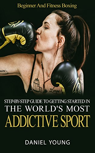 Step-By-Step Guide To Getting Started In The World's Most Addictive Sport: Beginner And Fitness Boxing by [Young, Daniel]