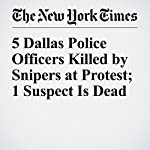 5 Dallas Police Officers Killed by Snipers at Protest; 1 Suspect Is Dead | Patrick McGee,Manny Fernandez,Jonah Engel Bromwich