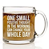 One Small Positive Thought In The Morning Coffee Mug - 13 oz. Clear Glass Cup - Gift for Men or Women - Humor Us Home Goods