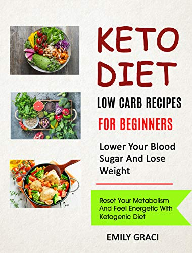 (Keto Diet: Low Carb Recipes for Beginners (Lower Your Blood Sugar and Lose Weight): Reset Your Metabolism and Feel Energetic with Ketogenic Diet)