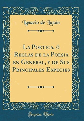 La Poetica, ó Reglas de la Poesia en General, y de Sus Principales Especies (Classic Reprint) (Spanish Edition)