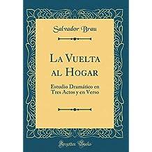 La Vuelta al Hogar: Estudio Dramático en Tres Actos y en Verso (Classic Reprint) (Spanish Edition)
