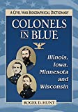 Colonels in Blue: Illinois, Iowa, Minnesota and Wisconsin: A Civil War Biographical Dictionary