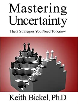 Mastering Uncertainty: The 3 Strategies You Need To Know by [Bickel, Keith]