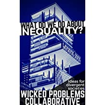 What do we do about inequality?: Ideas for divergent societies (Wicked Problems Collaborative Book 1)