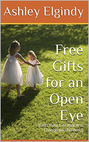Free Gifts for an Open Eye: (Gifts from Life that Will Change you Forever!)