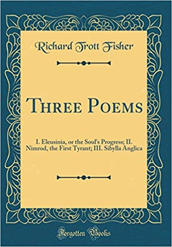 Three Poems: I. Eleusinia, or the Soul's Progress; II. Nimrod, the First Tyrant; III. Sibylla Anglica (Classic Reprint)