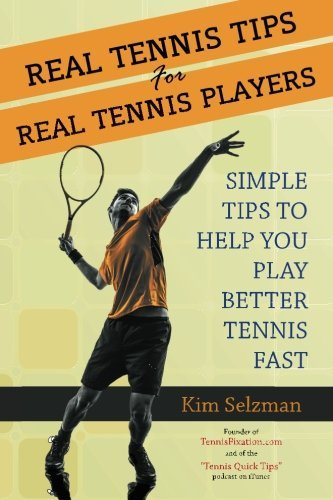 Real Tennis Tips for Real Tennis Players: Simple Tips to Help You Play Better Tennis Fast by Kim Selzman (2014-02-18)